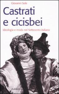 Castrati e cicisbei. Ideologia e moda nel Settecento italiano - Giovanni Sole - copertina