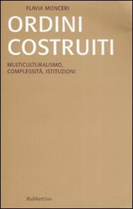 Libro Ordini costruiti. Multiculturalismo, complessità, istituzioni Flavia Monceri