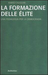 Libro La formazione dell'élite. Una pedagogia per la democrazia Mario Caligiuri