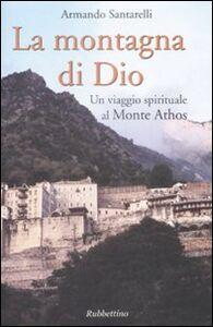 Libro La montagna di Dio. Un viaggio spirituale al Monte Athos Armando Santarelli