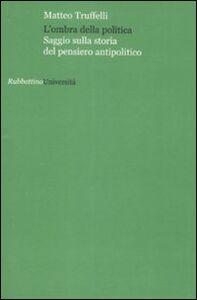 Foto Cover di L' ombra della politica. Saggio sulla storia del pensiero antipolitico, Libro di Matteo Truffelli, edito da Rubbettino