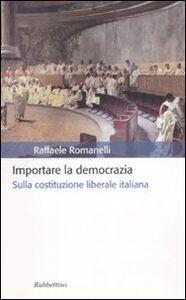 Libro Importare la democrazia. Sulla costituzione liberale italiana Raffaele Romanelli