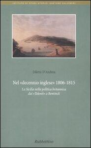 Foto Cover di Nel decennio inglese 1806-1815. La Sicilia nella politica britannica dai «Talenti» a Bentinck, Libro di Diletta D'Andrea, edito da Rubbettino