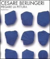 Cesare Berlingeri. Piegare la pittura. Catalogo della mostra (Rende, 20 maggio-10 giugno 2009)