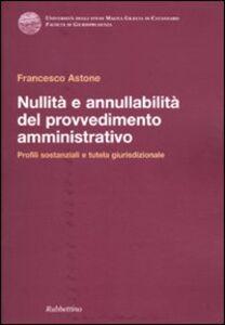 Libro Nullità e annullabilità del provvedimento amministrativo. Profili sostanziali e tutela giurisdizionale Francesco Astone