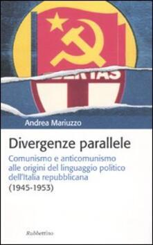 Divergenze parallele. Comunismo e anticomunismo alle origini del linguaggio politico dell'Italia repubblicana - Andrea Mariuzzo - copertina