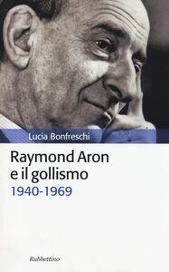 Libro Raymond Aron e il gollismo (1940-1969) Lucia Bonfreschi