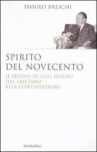 Spirito del Novecento. Il secolo di Ugo Spirito dal fascismo alla contestazione