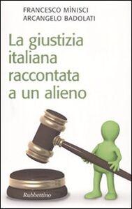 Foto Cover di La giustizia italiana raccontata a un alieno, Libro di Francesco Minisci,Arcangelo Badolati, edito da Rubbettino