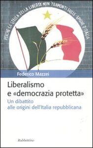 Foto Cover di Liberalismo e «democrazia protetta». Un dibattito alle origini dell'Italia repubblicana, Libro di Federico Mazzei, edito da Rubbettino