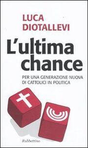 L' ultima chance. Per una generazione nuova di cattolici in politica