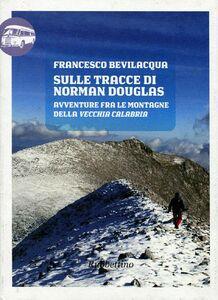 Libro Sulle tracce di Norman Douglas. Avventure fra le montagne della vecchia Calabria Francesco Bevilacqua