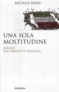 Libro Una sola moltitudine. Saggio sull'identità italiana Michele Rossi