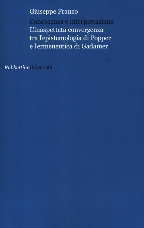 Conoscenza e interpretazione. L'inaspettata convergenza tra l'epistemologia di Popper e l'ermeneutica di Gadamer