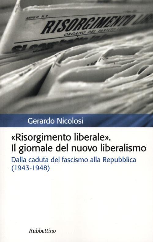 Risorgimento liberale. Il giornale del nuovo liberalismo. Dalla caduta del fascismo alla Repubblica (1943-1948)