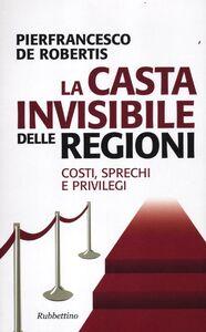 Foto Cover di La casta invisibile delle regioni. Costi, sprechi e privilegi, Libro di Pierfrancesco De Robertis, edito da Rubbettino