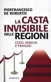 La casta invisibile delle regioni. Costi, sprechi e privilegi