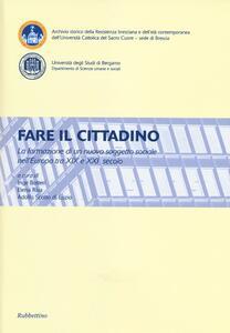 Fare il cittadino. La formazione di un nuovo soggetto sociale nell'Europa tra XIX e XXI secolo. Atti del Convegno (Brescia, Bergamo 4-6 2011)