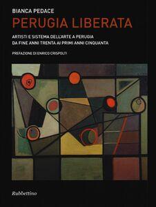 Foto Cover di Perugia liberata. Artisti e sistema dell'arte a Perugia da fine anni trenta ai primi anni cinquanta, Libro di Bianca Pedace, edito da Rubbettino