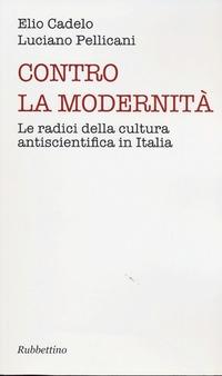 Contro la modernità. Le radici della cultura antiscientifica in Italia - Pellicani Luciano Cadelo Elio - wuz.it