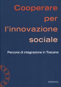 Cooperare per l'innovazione sociale. Percorsi di integrazione in Toscana