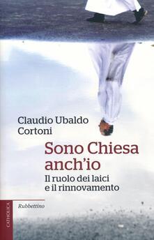 Sono Chiesa anch'io. Il ruolo dei laici e il rinnovamento - Claudio Ubaldo Cortoni - copertina