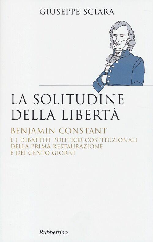 La solitudine della libertà. Benjamin Constant e i dibattiti politico-costituzionali della prima restaurazione e dei cento giorni