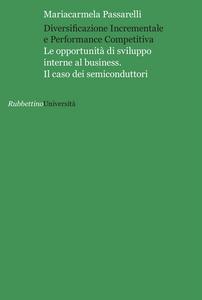 Libro Diversificazione incrementale e performance competitiva. Le opportunità di sviluppo interne al business. Il caso dei semiconduttori Mariacarmela Passarelli