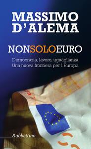 Non solo euro. Democrazia, lavoro, uguaglianza. Una nuova frontiera per l'Europa