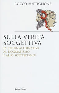 Sulla verità soggettiva. Esiste un'alternativa al dogmatismo e allo scetticismo?
