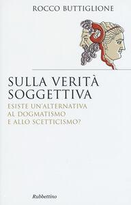 Libro Sulla verità soggettiva. Esiste un'alternativa al dogmatismo e allo scetticismo? Rocco Buttiglione