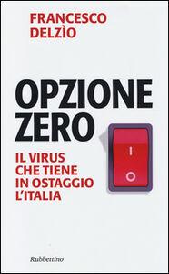 Foto Cover di Opzione zero. Il virus che tiene in ostaggio l'Italia, Libro di Francesco Delzìo, edito da Rubbettino