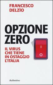 Opzione zero. Il virus che tiene in ostaggio l'Italia