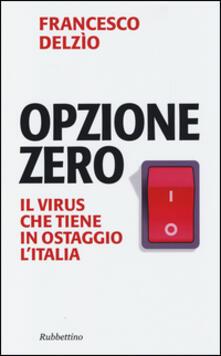 Opzione zero. Il virus che tiene in ostaggio l'Italia - Francesco Delzìo - copertina