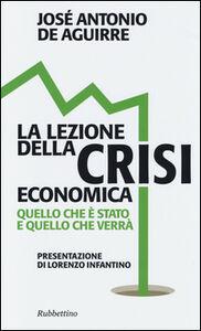 Foto Cover di La lezione della crisi economica. Quello che è stato e quello che verrà, Libro di José A. De Aguirre, edito da Rubbettino