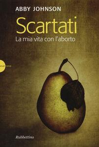 Foto Cover di Scartati. La mia vita con l'aborto, Libro di Abby Johnson, edito da Rubbettino