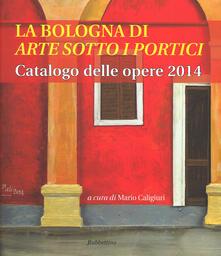 La Bologna di «arte sotto i portici». Catalogo delle opere 2014.pdf