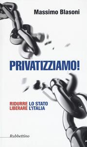 Privatizziamo! Ridurre lo Stato liberare l'Italia - Massimo Blasoni - copertina