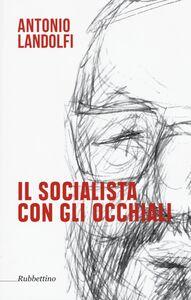 Libro Il socialista con gli occhiali Antonio Landolfi