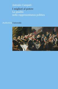 Foto Cover di I migliori al potere. La qualità nella rappresentanza politica, Libro di Antonio Campati, edito da Rubbettino