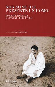 Foto Cover di Non so se hai presente un uomo. Domande radicali e linguaggi dell'arte, Libro di  edito da Rubbettino