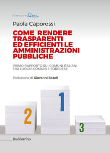 Come rendere trasparenti ed efficienti le amministrazioni. Primo rapporto sui Comuni italiani tra luoghi comuni e sorprese - Paola Caporossi - copertina