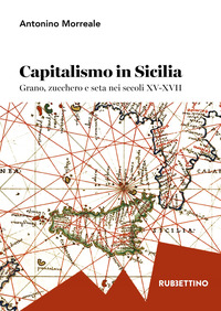 Capitalismo in Sicilia. Grano, zucchero e seta nei secoli XV-XVII - Morreale Antonio - wuz.it