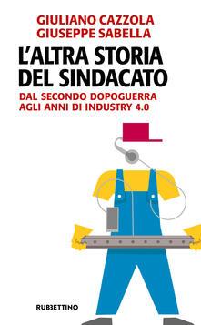L altra storia del sindacato. Dal secondo dopoguerra agli anni di Industry 4.0.pdf