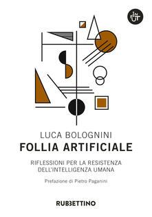 Follia artificiale. Riflessioni per la resistenza dell'intelligenza umana - Luca Bolognini - copertina