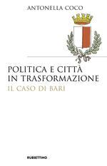 [Ouvrage] Antonella Coco, 2018, Politica e città in trasformazione. Il caso di Bari, Rubbettino
