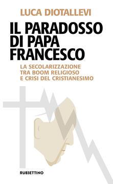 Il paradosso di papa Francesco. La secolarizzazione tra boom religioso e crisi del cristianesimo - Luca Diotallevi - copertina