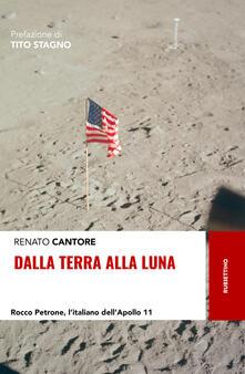 Dalla Terra alla Luna. Rocco Petrone, l'italiano dell'Apollo 11 - Renato Cantore - copertina