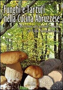 Foto Cover di Funghi e tartufi nella cucina abruzzese. 156 ricette dei grandi cuochi di Villa Santa Maria, Libro di Antonio Di Lello,Antonio Stanziani, edito da CARSA