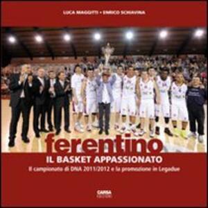 Ferentino. Il basket appassionato. Il campionato di DNA 2011/2012 e la promozione in legadue - Luca Maggitti,Enrico Schiavina - copertina